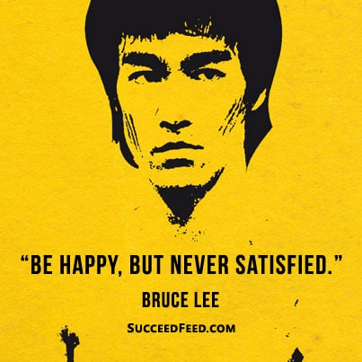 Be happy, never satisfied Bruce Lee quote