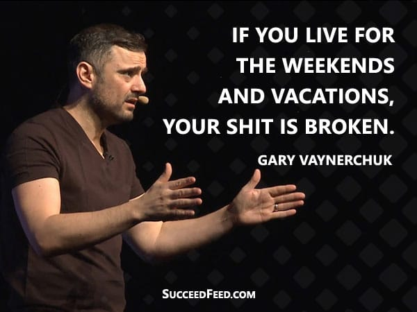 Gary Vaynerchuk: If you live for the weekends and vacations, your shit is broken.
