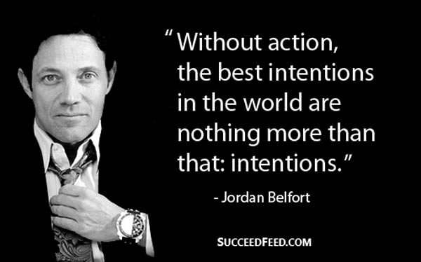 Jordan Belfort Quote - Without action, the best intentions...