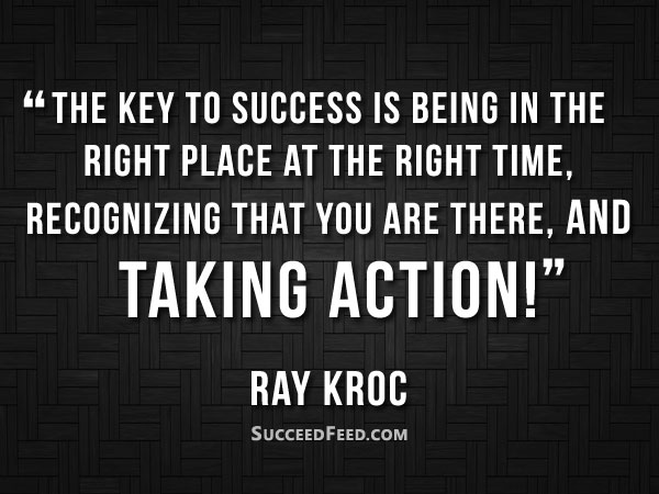 Ray Kroc Quotes - The key to success is being in the right place at the right time...