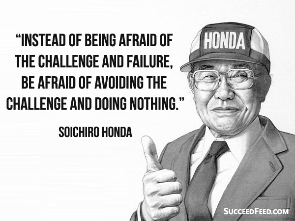 Soichiro Honda Quotes: Instead of being afraid of the challenge and failure