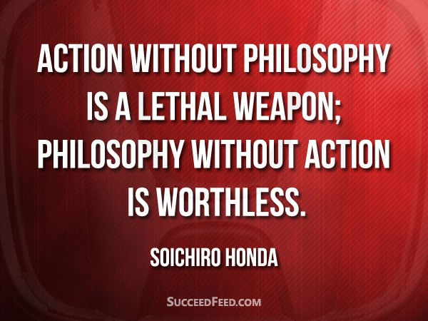 Soichiro Honda Quotes: Action without philosophy is a lethal weapon;