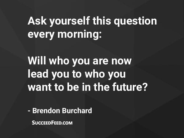 Brendon Burchard Quotes - Ask yourself this question every morning