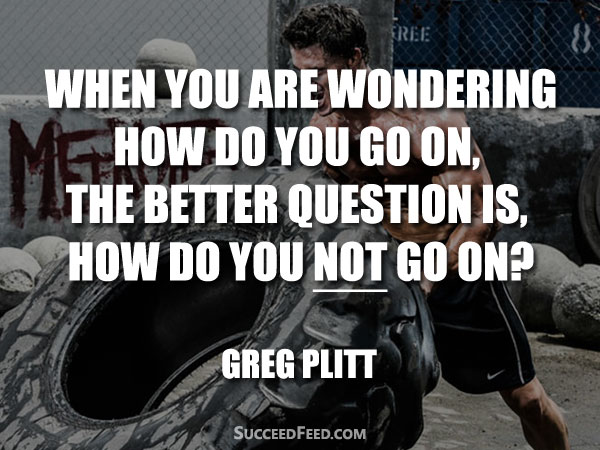 Greg Plitt Quotes - The better question is how do you not go on?