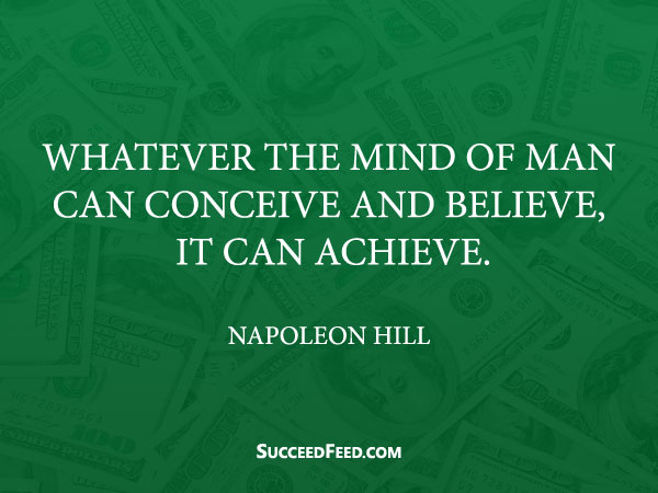 Napoleon Hill Quotes - Whatever the mind of man can conceive and believe, it can achieve.