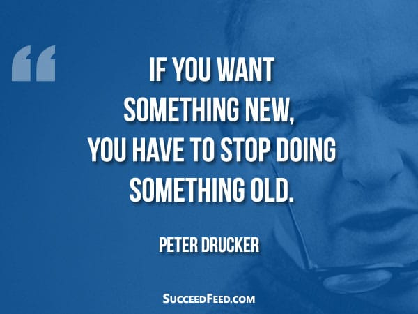 Peter Drucker Quote: If you want something new, you have to stop doing something old